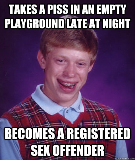 Takes a piss in an empty playground late at night Becomes a registered sex offender - Takes a piss in an empty playground late at night Becomes a registered sex offender  Bad Luck Brian