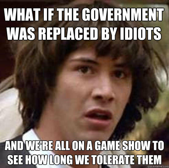 What if the government was replaced by idiots and we're all on a game show to see how long we tolerate them - What if the government was replaced by idiots and we're all on a game show to see how long we tolerate them  conspiracy keanu