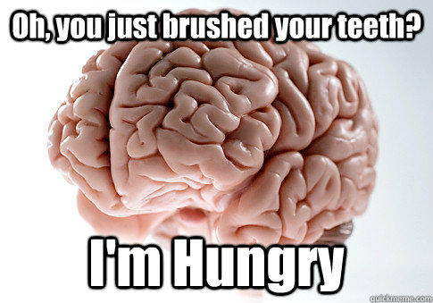 Oh, you just brushed your teeth? I'm Hungry - Oh, you just brushed your teeth? I'm Hungry  Scumbag Brain