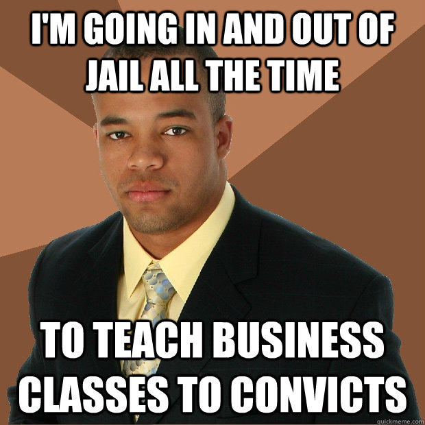 I'm going in and out of jail all the time to teach business classes to convicts - I'm going in and out of jail all the time to teach business classes to convicts  Successful Black Man