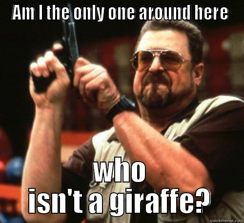 AM I THE ONLY ONE AROUND HERE WHO ISN'T A GIRAFFE? Am I The Only One Around Here