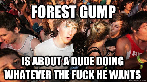 Forest Gump is about a dude doing whatever the fuck he wants - Forest Gump is about a dude doing whatever the fuck he wants  Sudden Clarity Clarence