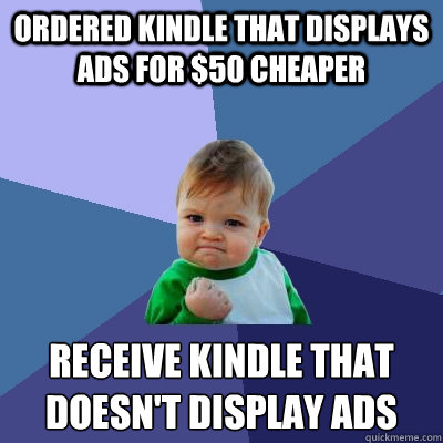 Ordered Kindle that displays ads for $50 cheaper Receive kindle that doesn't display ads - Ordered Kindle that displays ads for $50 cheaper Receive kindle that doesn't display ads  Success Kid
