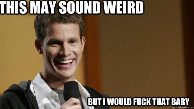 this may sound weird but i would fuck that baby - this may sound weird but i would fuck that baby  Daniel Tosh