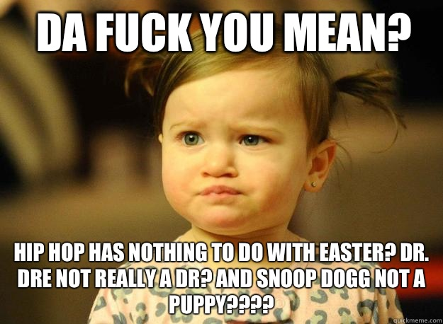 Da fuck you mean? Hip Hop has nothing to do with Easter? Dr. Dre not really a dr? And snoop dogg not a puppy???? - Da fuck you mean? Hip Hop has nothing to do with Easter? Dr. Dre not really a dr? And snoop dogg not a puppy????  Judgemental Toddler