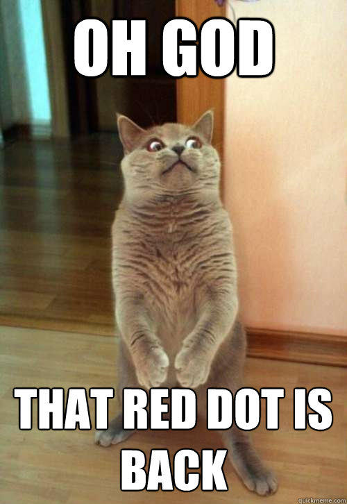 Oh god that red dot is back