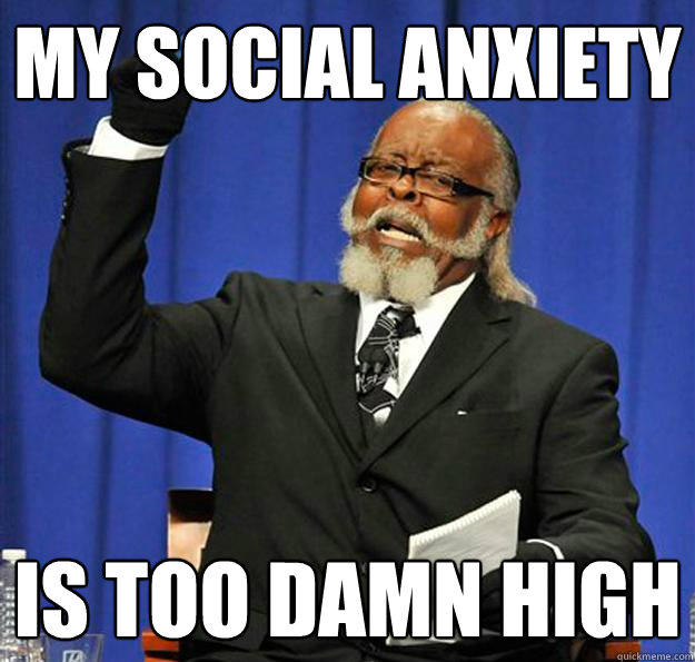 my social anxiety is too damn high - my social anxiety is too damn high  Jimmy McMillan