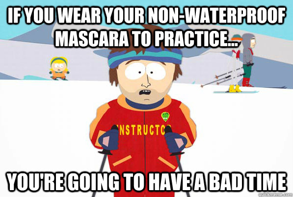 if you wear your non-waterproof mascara to practice... you're going to have a bad time
