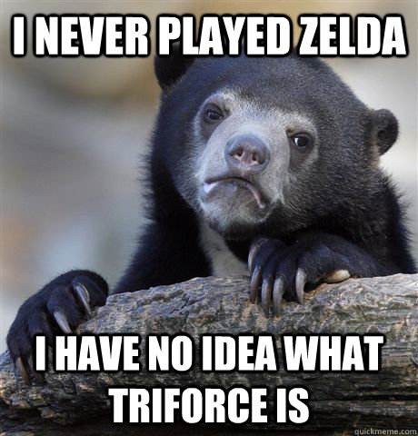 I never played zelda i have no idea what triforce is - I never played zelda i have no idea what triforce is  Confession Bear