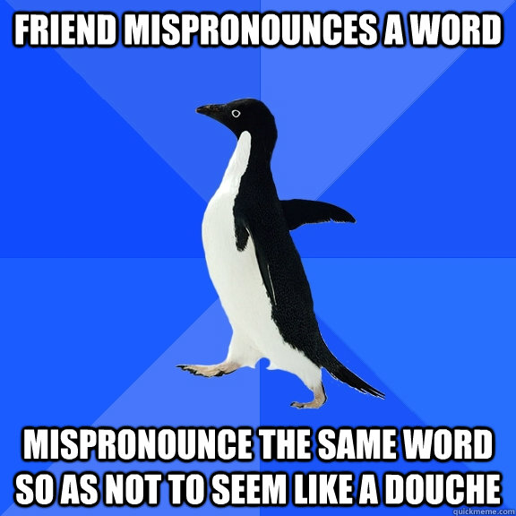 Friend mispronounces a word Mispronounce the same word so as not to seem like a douche - Friend mispronounces a word Mispronounce the same word so as not to seem like a douche  Socially Awkward Penguin