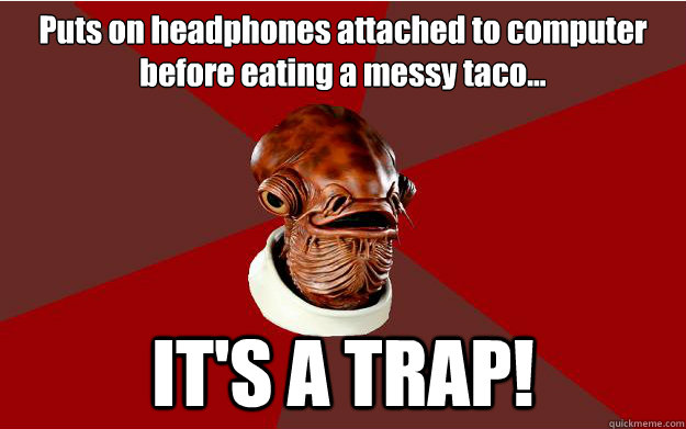Puts on headphones attached to computer before eating a messy taco... IT'S A TRAP!