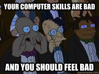 Your computer skills are bad and you should feel bad
