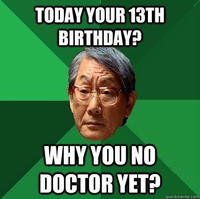 Today your 13th Birthday? Why you no doctor yet? - Today your 13th Birthday? Why you no doctor yet?  High Expectations Asian Father