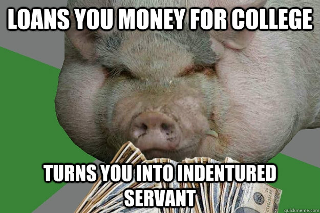 loans you money for college turns you into indentured servant - loans you money for college turns you into indentured servant  free entertainment