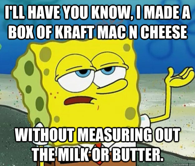 I'll have you know, I made a box of kraft mac n cheese without measuring out the milk or butter. - I'll have you know, I made a box of kraft mac n cheese without measuring out the milk or butter.  Tough Spongebob