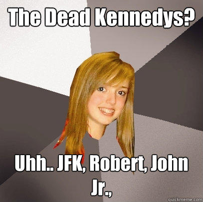 The Dead Kennedys? Uhh.. JFK, Robert, John Jr., - The Dead Kennedys? Uhh.. JFK, Robert, John Jr.,  Musically Oblivious 8th Grader