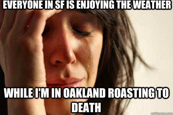 Everyone in SF is enjoying the weather While I'm in Oakland roasting to death - Everyone in SF is enjoying the weather While I'm in Oakland roasting to death  First World Problems