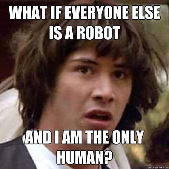 What if everyone else is a robot and I am the only human? - What if everyone else is a robot and I am the only human?  conspiracy keanu