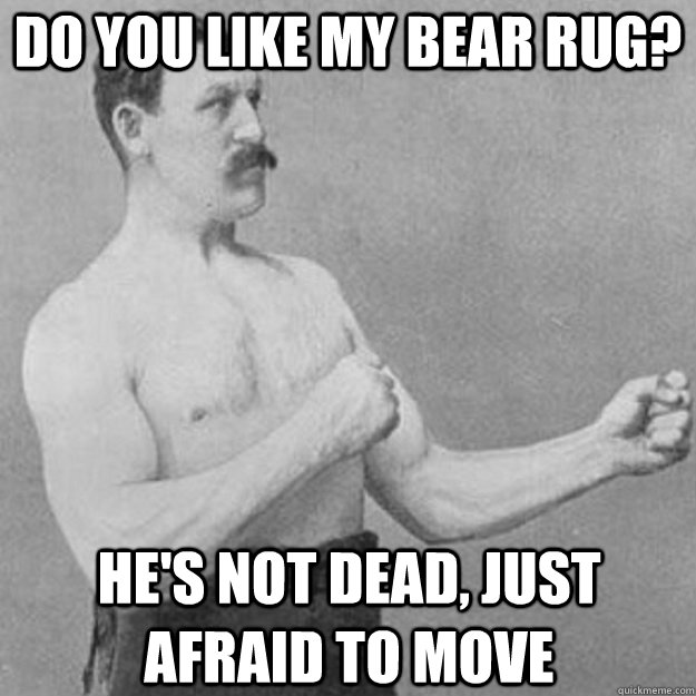 do you like my bear rug? he's not dead, just afraid to move - do you like my bear rug? he's not dead, just afraid to move  overly manly man