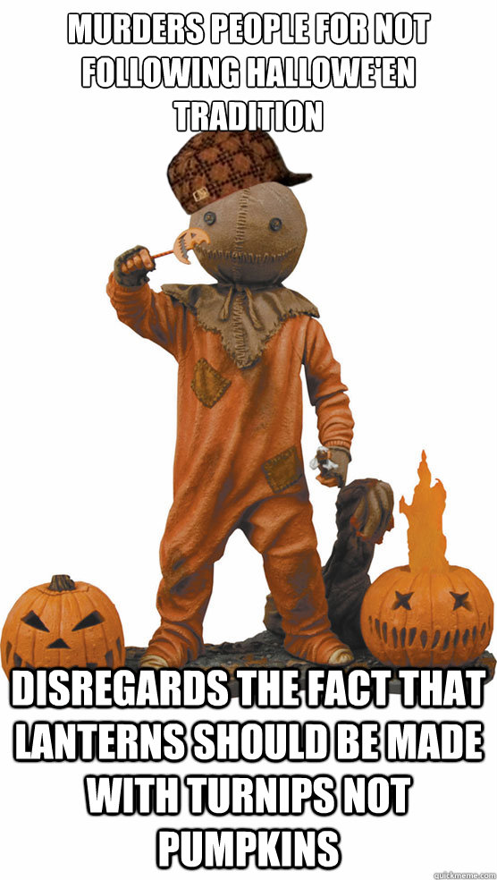 murders people for not following hallowe'en tradition Disregards the fact that lanterns should be made with turnips not pumpkins