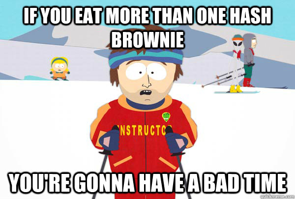 if you eat more than one hash brownie You're gonna have a bad time - if you eat more than one hash brownie You're gonna have a bad time  Super Cool Ski Instructor