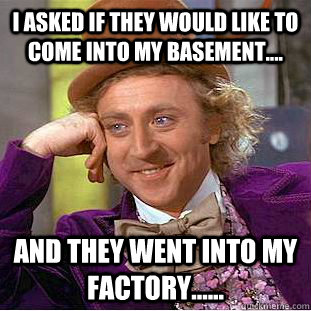 I asked if they would like to come into my basement.... And they went into my factory......  Condescending Wonka