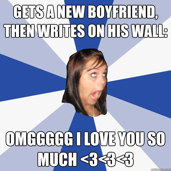 Gets a new boyfriend, then writes on his wall: OMGGGGG I Love you so much <3<3<3 - Gets a new boyfriend, then writes on his wall: OMGGGGG I Love you so much <3<3<3  Annoying Facebook Girl