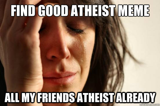 Find good Atheist meme All my friends atheist already - Find good Atheist meme All my friends atheist already  First World Problems