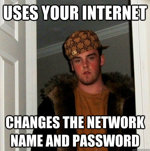 Uses your internet Changes the network name and password - Uses your internet Changes the network name and password  Scumbag Steve