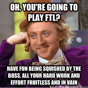 Oh, you're going to play ftl? have fun being squished by the boss, all your hard work and effort fruitless and in vain - Oh, you're going to play ftl? have fun being squished by the boss, all your hard work and effort fruitless and in vain  Condescending Wonka