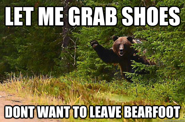 Let me grab shoes dont want to leave bearfoot