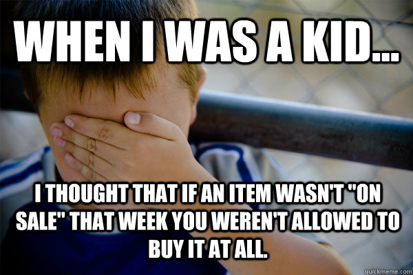 WHEN I WAS A KID... I thought that if an item wasn't
