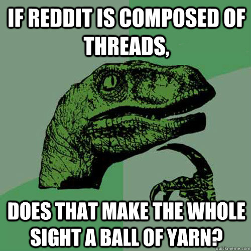 If Reddit is composed of threads, Does that make the whole sight a ball of yarn? - If Reddit is composed of threads, Does that make the whole sight a ball of yarn?  Philosoraptor