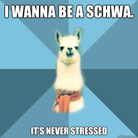 I wanna be A schwa. it's never stressed - I wanna be A schwa. it's never stressed  Linguist Llama