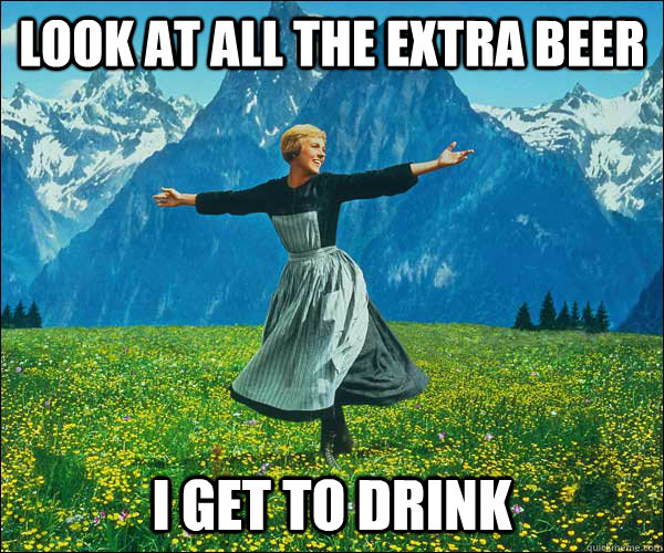 look at all the extra beer i get to drink - look at all the extra beer i get to drink  Sound of Music