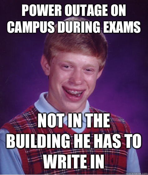 Power outage on campus during exams Not in the building he has to write in - Power outage on campus during exams Not in the building he has to write in  Bad Luck Brian