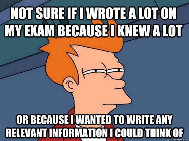 Not sure if i wrote a lot on my exam because I knew a lot or because I wanted to write any relevant information i could think of - Not sure if i wrote a lot on my exam because I knew a lot or because I wanted to write any relevant information i could think of  Futurama Fry.png