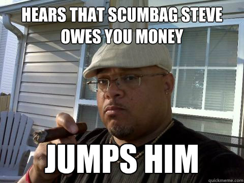 Hears that scumbag steve owes you money Jumps him