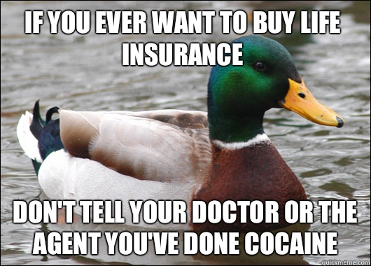 If you ever want to buy life insurance  Don't tell your doctor or the agent you've done cocaine - If you ever want to buy life insurance  Don't tell your doctor or the agent you've done cocaine  Actual Advice Mallard