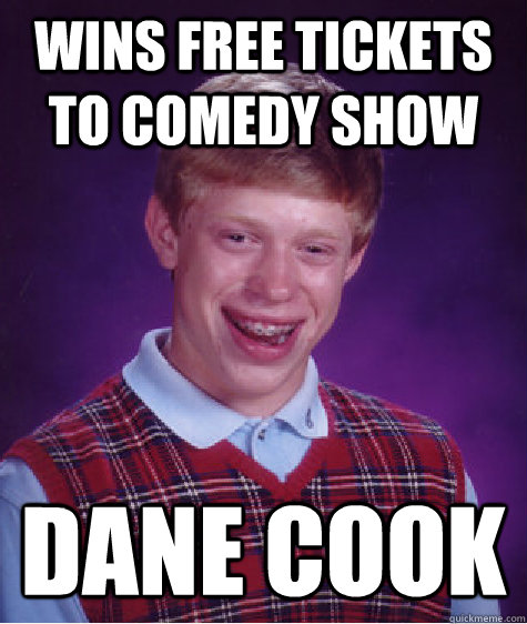 wins free tickets to comedy show dane cook - wins free tickets to comedy show dane cook  Bad Luck Brian