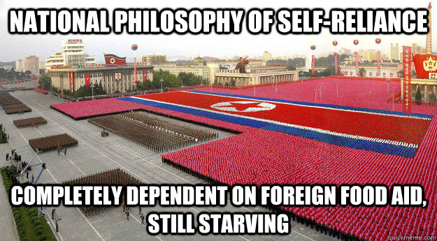 National philosophy of self-reliance completely Dependent on foreign food aid, still starving
