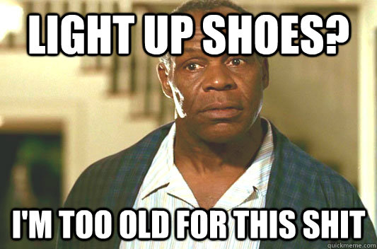 Light up Shoes? I'm too old for this shit - Light up Shoes? I'm too old for this shit  Glover getting old