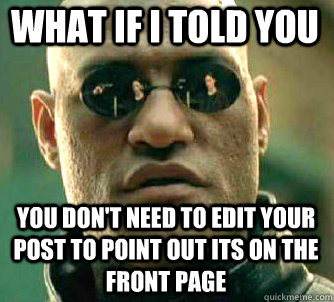 what if i told you You don't need to edit your post to point out its on the front page - what if i told you You don't need to edit your post to point out its on the front page  Matrix Morpheus