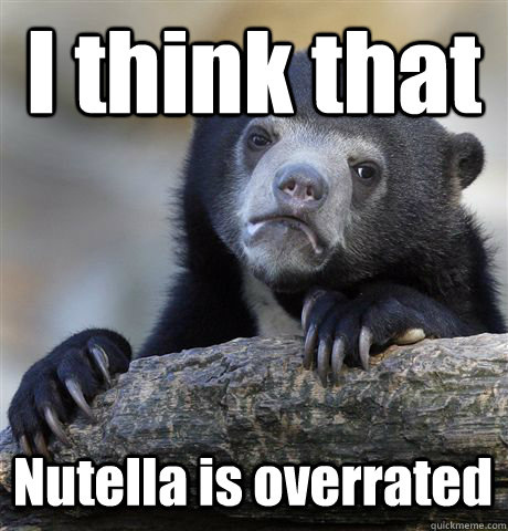 I think that  Nutella is overrated - I think that  Nutella is overrated  Confession Bear