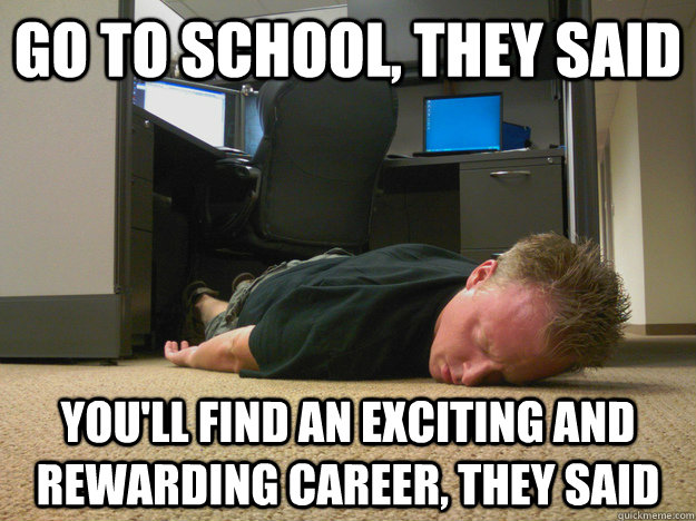 go to school, they said you'll find an exciting and rewarding career, they said  hire education