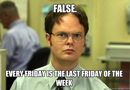 FALSE. Every friday is the last friday of the week - FALSE. Every friday is the last friday of the week  Dwight