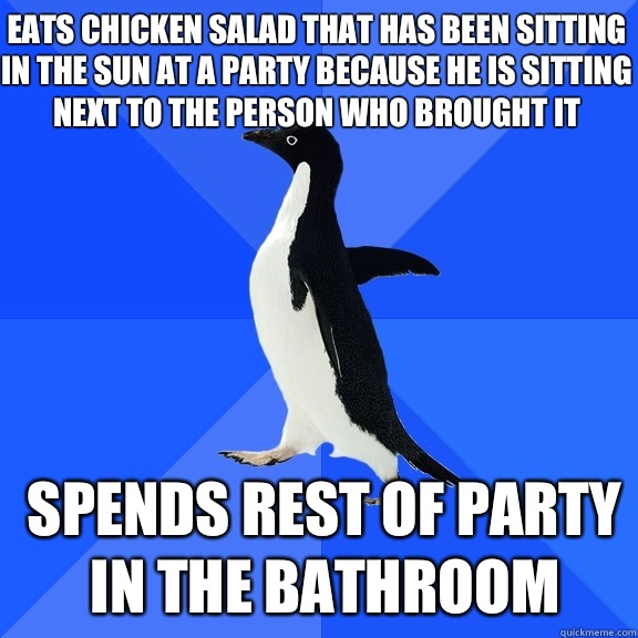 Eats chicken salad that has been sitting in the sun at a party because he is sitting next to the person who brought it Spends rest of party in the bathroom - Eats chicken salad that has been sitting in the sun at a party because he is sitting next to the person who brought it Spends rest of party in the bathroom  Socially Awkward Penguin