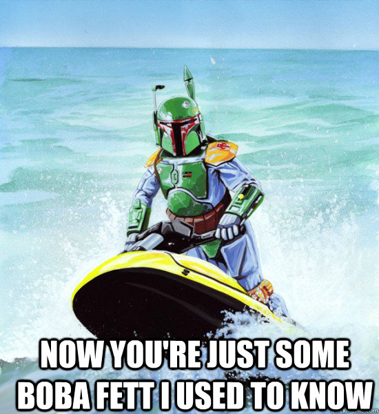 Now you're just some boba fett I used to know