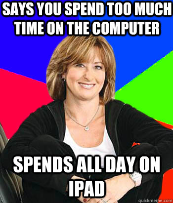 Says you spend too much time on the computer spends all day on ipad - Says you spend too much time on the computer spends all day on ipad  Sheltering Suburban Mom