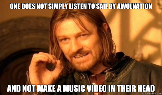 ONE DOES NOT SIMPLY listen to sail by awolnation and not make a music video in their head